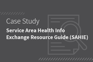 Case Study: Service Area Health Info Exchange Resource Guide (SAHIE)