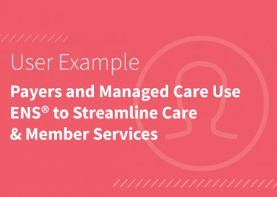 Payers and Managed Care Use ENS® to Streamline Care & Member Services