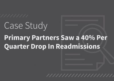 Primary Partners saw a 40% Per Quarter Drop in Readmissions By Improving Care Transitions from Hospitals [PDF]