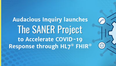 Audacious Inquiry Launches the SANER Project to Modernize Data-Sharing for COVID-19 Response through HL7® FHIR®
